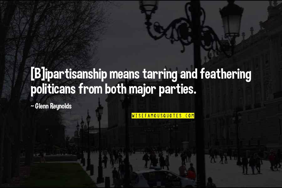 Ipartisanship Quotes By Glenn Reynolds: [B]ipartisanship means tarring and feathering politicans from both