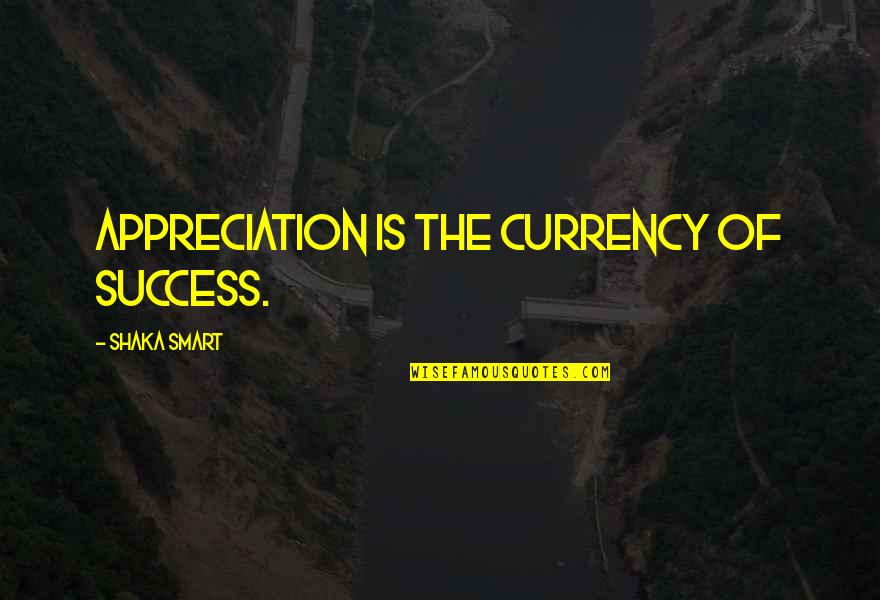 Ipartisanship Quotes By Shaka Smart: Appreciation is the currency of success.
