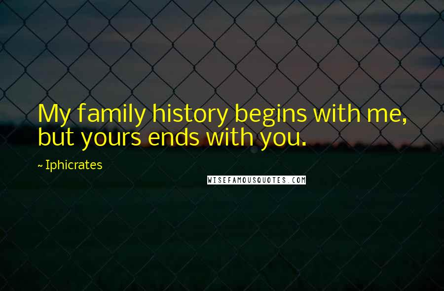 Iphicrates quotes: My family history begins with me, but yours ends with you.