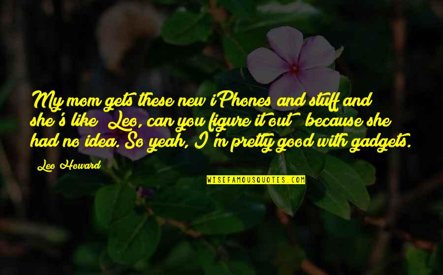 Iphone 6 Plus Quotes By Leo Howard: My mom gets these new iPhones and stuff