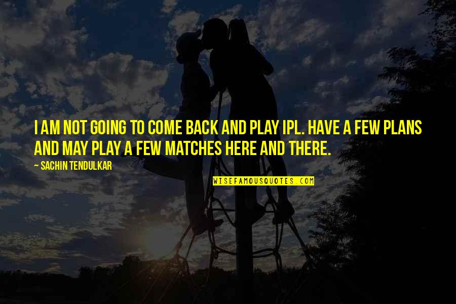 Ipl 8 Quotes By Sachin Tendulkar: I am not going to come back and