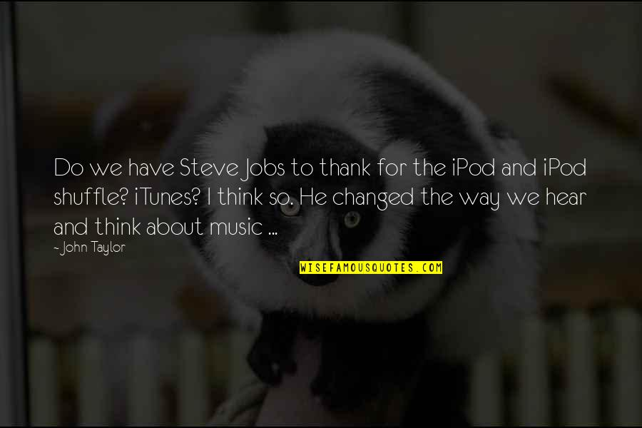 Ipod Shuffle Quotes By John Taylor: Do we have Steve Jobs to thank for