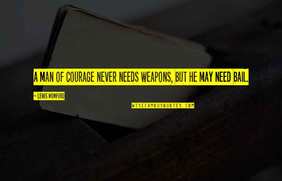 Iptv Quotes By Lewis Mumford: A man of courage never needs weapons, but