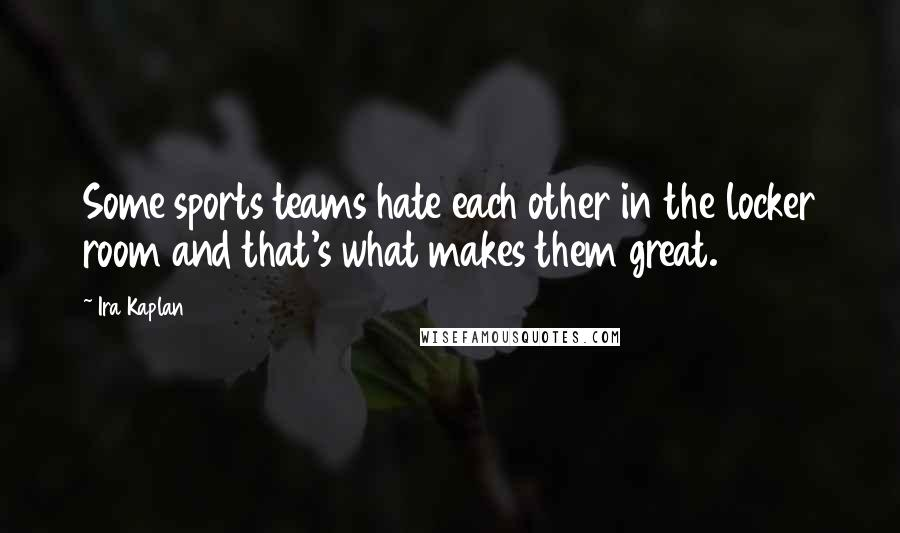 Ira Kaplan quotes: Some sports teams hate each other in the locker room and that's what makes them great.
