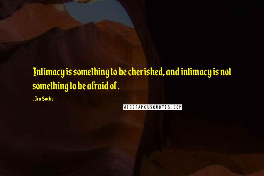 Ira Sachs quotes: Intimacy is something to be cherished, and intimacy is not something to be afraid of.