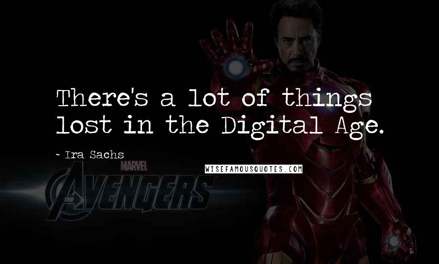 Ira Sachs quotes: There's a lot of things lost in the Digital Age.