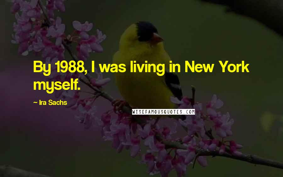 Ira Sachs quotes: By 1988, I was living in New York myself.