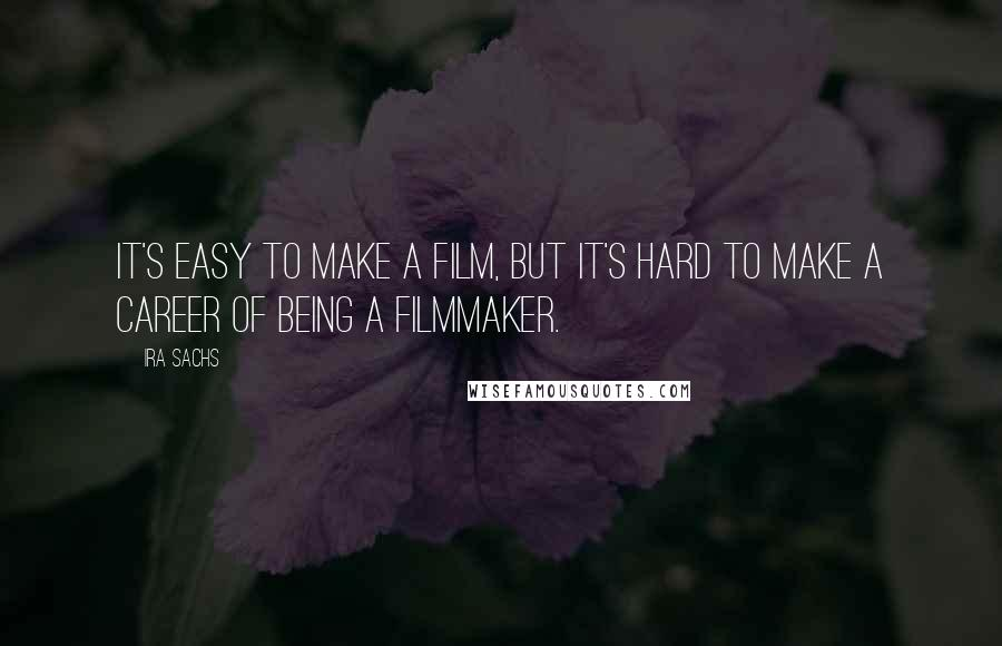 Ira Sachs quotes: It's easy to make a film, but it's hard to make a career of being a filmmaker.