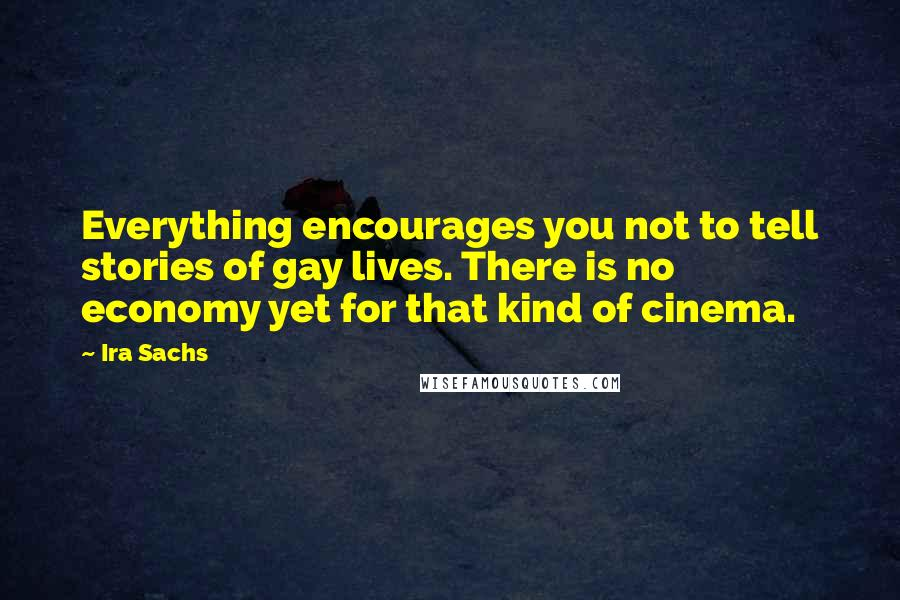 Ira Sachs quotes: Everything encourages you not to tell stories of gay lives. There is no economy yet for that kind of cinema.