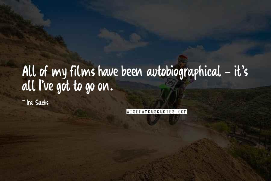 Ira Sachs quotes: All of my films have been autobiographical - it's all I've got to go on.