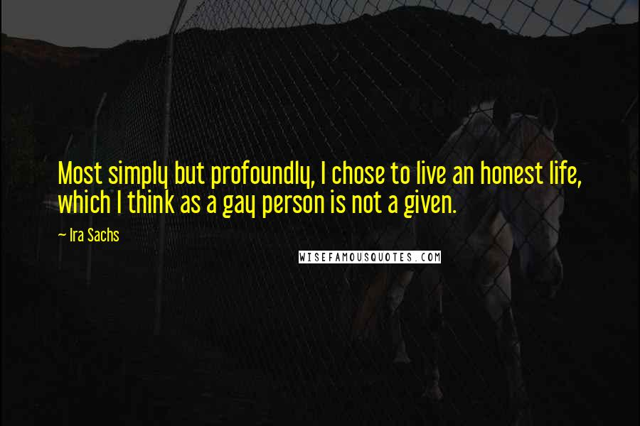 Ira Sachs quotes: Most simply but profoundly, I chose to live an honest life, which I think as a gay person is not a given.