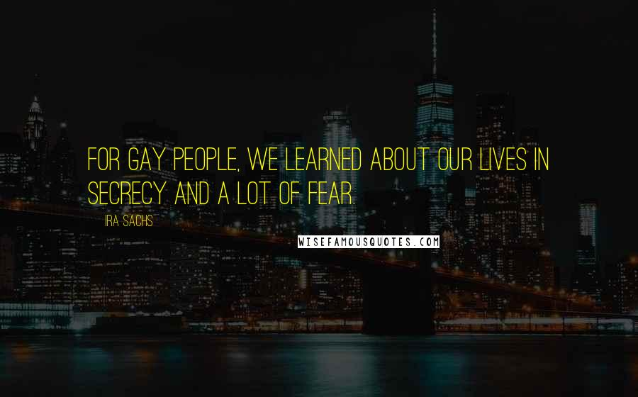 Ira Sachs quotes: For gay people, we learned about our lives in secrecy and a lot of fear.