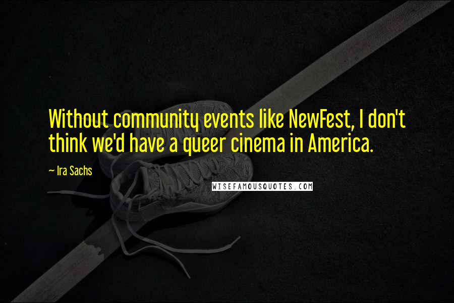Ira Sachs quotes: Without community events like NewFest, I don't think we'd have a queer cinema in America.