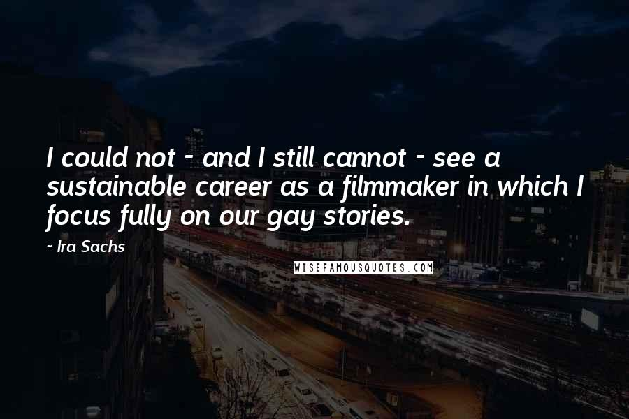 Ira Sachs quotes: I could not - and I still cannot - see a sustainable career as a filmmaker in which I focus fully on our gay stories.