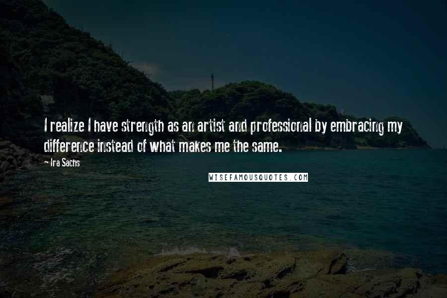 Ira Sachs quotes: I realize I have strength as an artist and professional by embracing my difference instead of what makes me the same.
