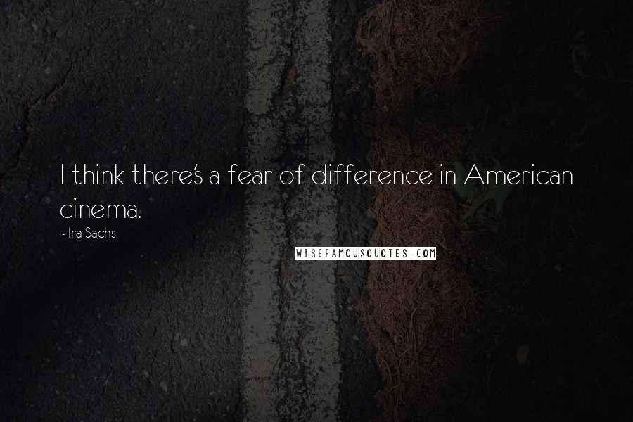 Ira Sachs quotes: I think there's a fear of difference in American cinema.
