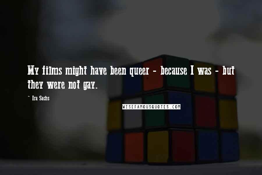 Ira Sachs quotes: My films might have been queer - because I was - but they were not gay.