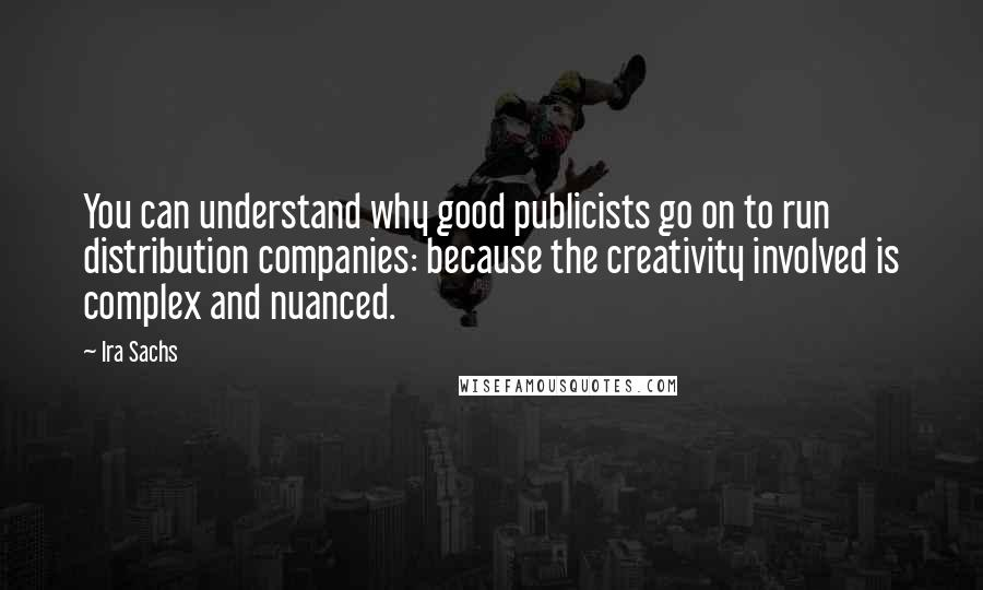 Ira Sachs quotes: You can understand why good publicists go on to run distribution companies: because the creativity involved is complex and nuanced.