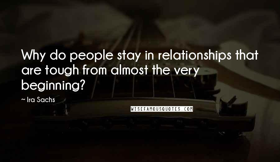 Ira Sachs quotes: Why do people stay in relationships that are tough from almost the very beginning?