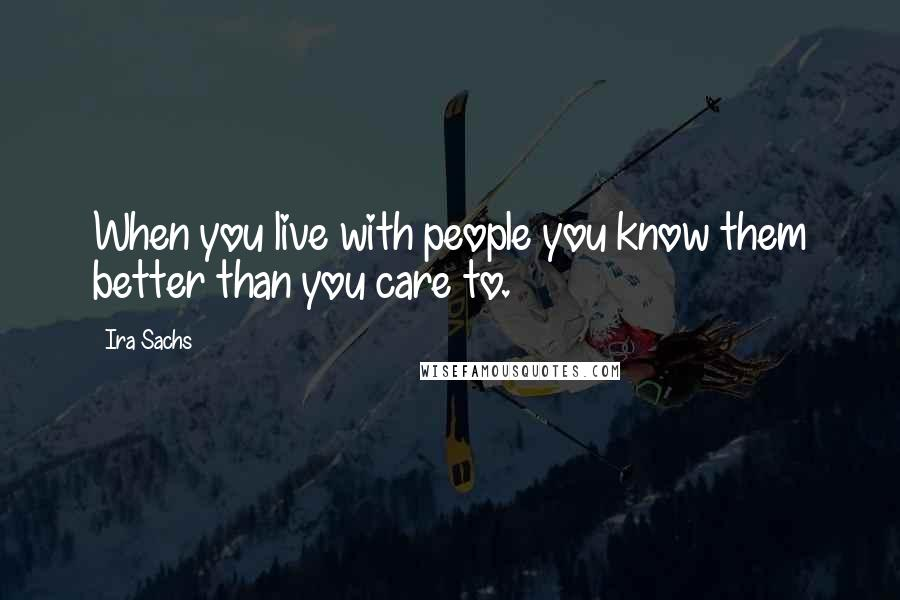 Ira Sachs quotes: When you live with people you know them better than you care to.