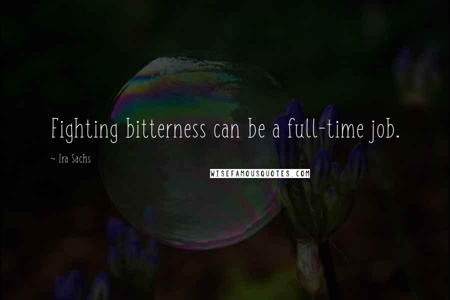 Ira Sachs quotes: Fighting bitterness can be a full-time job.