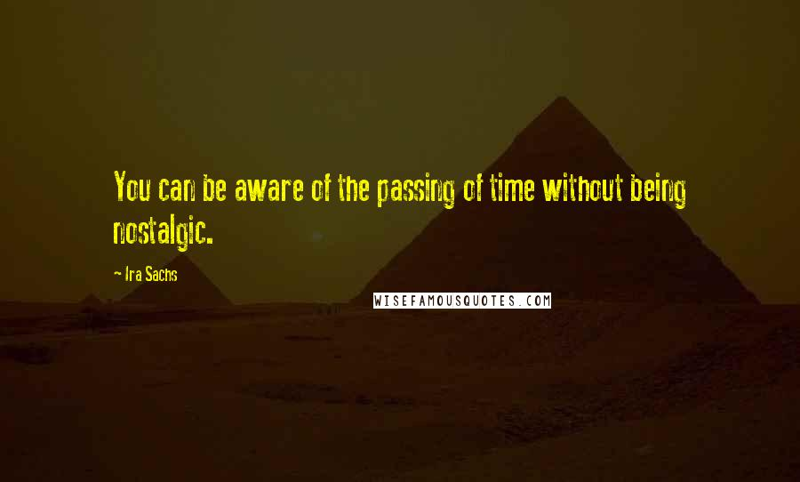 Ira Sachs quotes: You can be aware of the passing of time without being nostalgic.