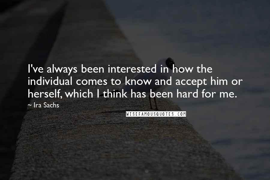 Ira Sachs quotes: I've always been interested in how the individual comes to know and accept him or herself, which I think has been hard for me.