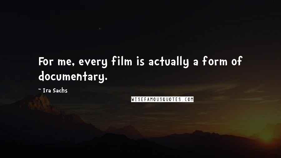 Ira Sachs quotes: For me, every film is actually a form of documentary.