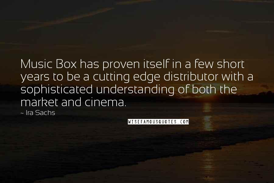 Ira Sachs quotes: Music Box has proven itself in a few short years to be a cutting edge distributor with a sophisticated understanding of both the market and cinema.