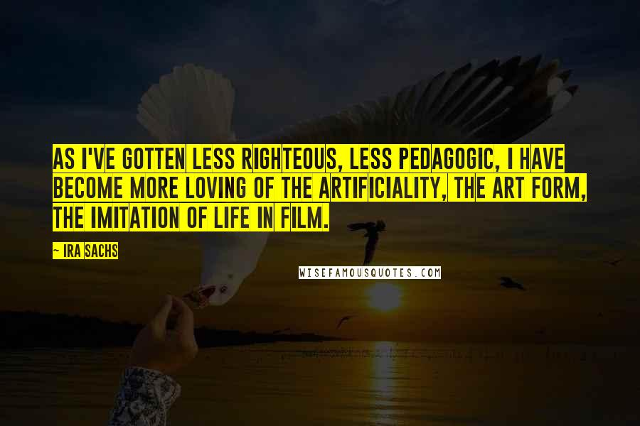 Ira Sachs quotes: As I've gotten less righteous, less pedagogic, I have become more loving of the artificiality, the art form, the imitation of life in film.