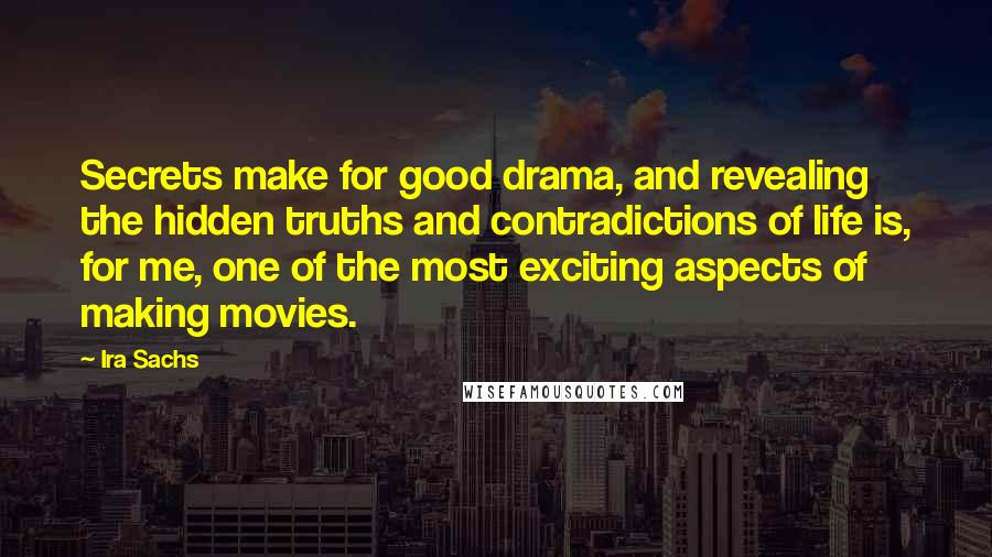 Ira Sachs quotes: Secrets make for good drama, and revealing the hidden truths and contradictions of life is, for me, one of the most exciting aspects of making movies.
