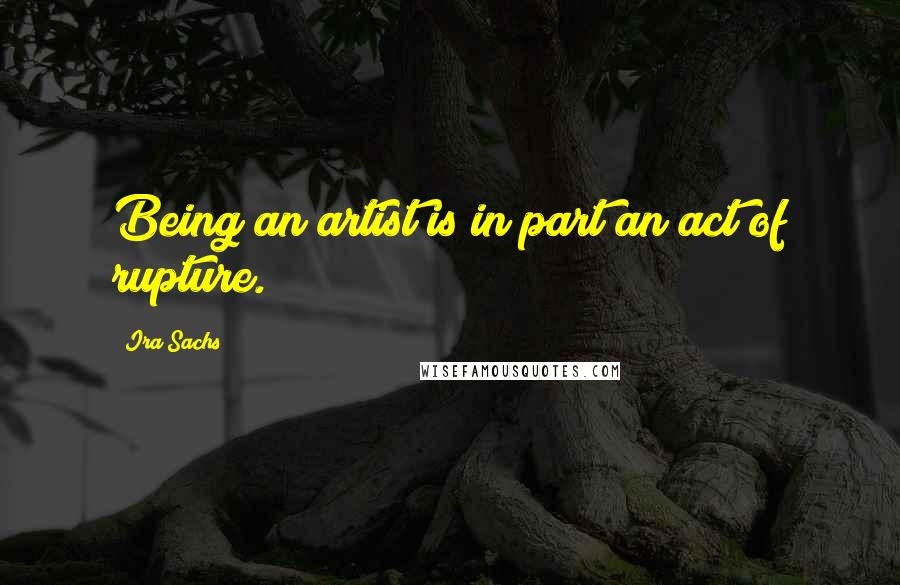 Ira Sachs quotes: Being an artist is in part an act of rupture.