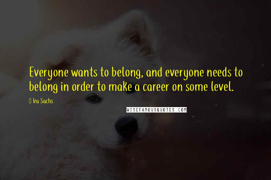 Ira Sachs quotes: Everyone wants to belong, and everyone needs to belong in order to make a career on some level.