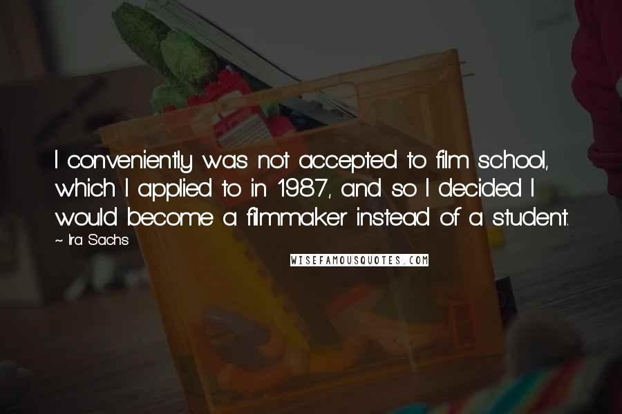 Ira Sachs quotes: I conveniently was not accepted to film school, which I applied to in 1987, and so I decided I would become a filmmaker instead of a student.