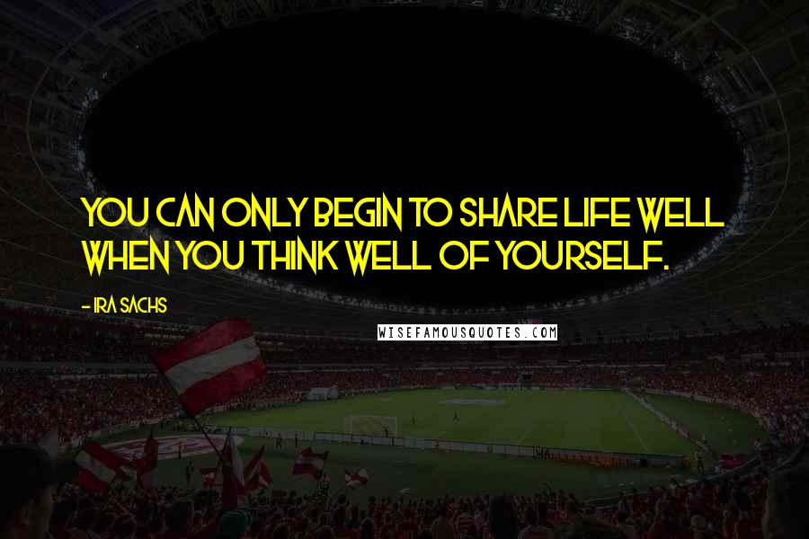 Ira Sachs quotes: You can only begin to share life well when you think well of yourself.