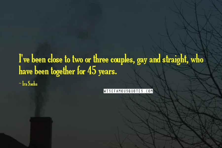Ira Sachs quotes: I've been close to two or three couples, gay and straight, who have been together for 45 years.