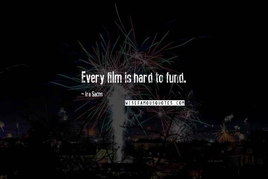 Ira Sachs quotes: Every film is hard to fund.