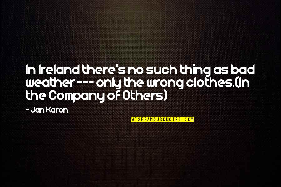 Ireland Weather Quotes By Jan Karon: In Ireland there's no such thing as bad