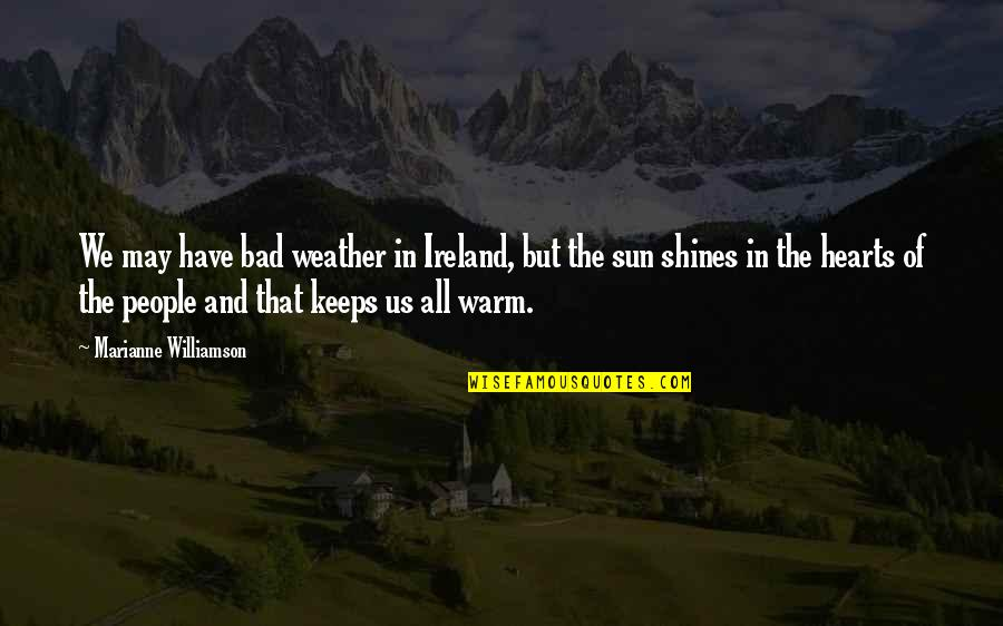 Ireland Weather Quotes By Marianne Williamson: We may have bad weather in Ireland, but