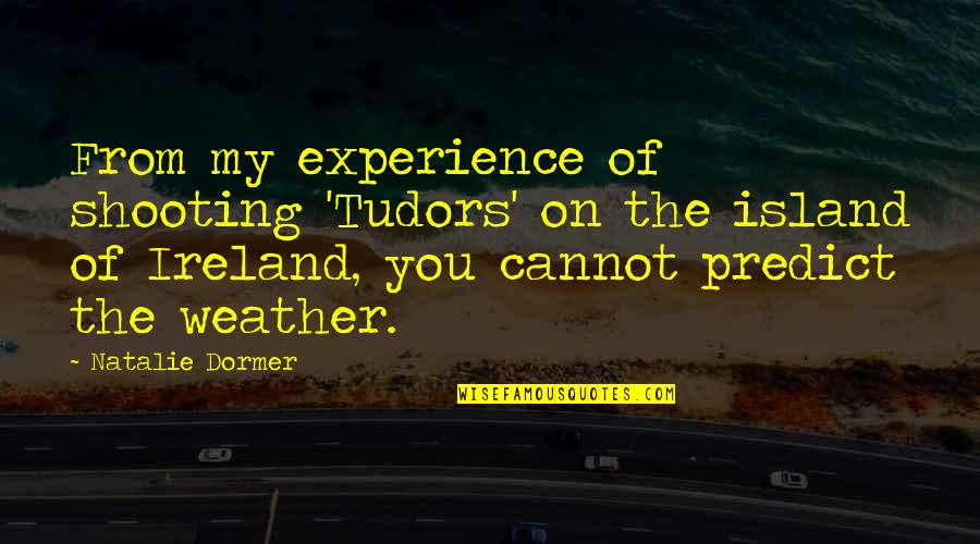 Ireland Weather Quotes By Natalie Dormer: From my experience of shooting 'Tudors' on the