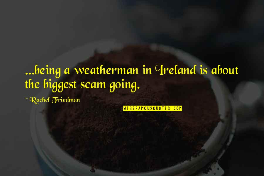 Ireland Weather Quotes By Rachel Friedman: ...being a weatherman in Ireland is about the