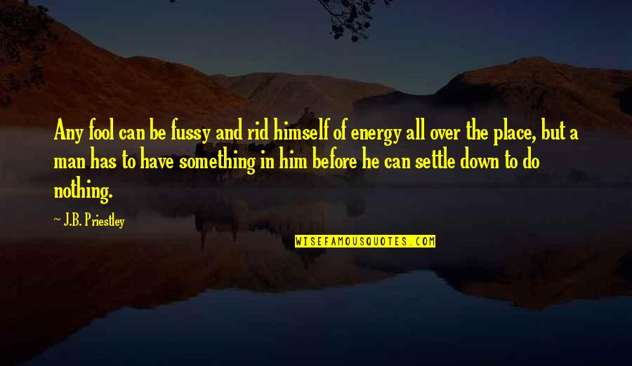 Irelia Quotes By J.B. Priestley: Any fool can be fussy and rid himself