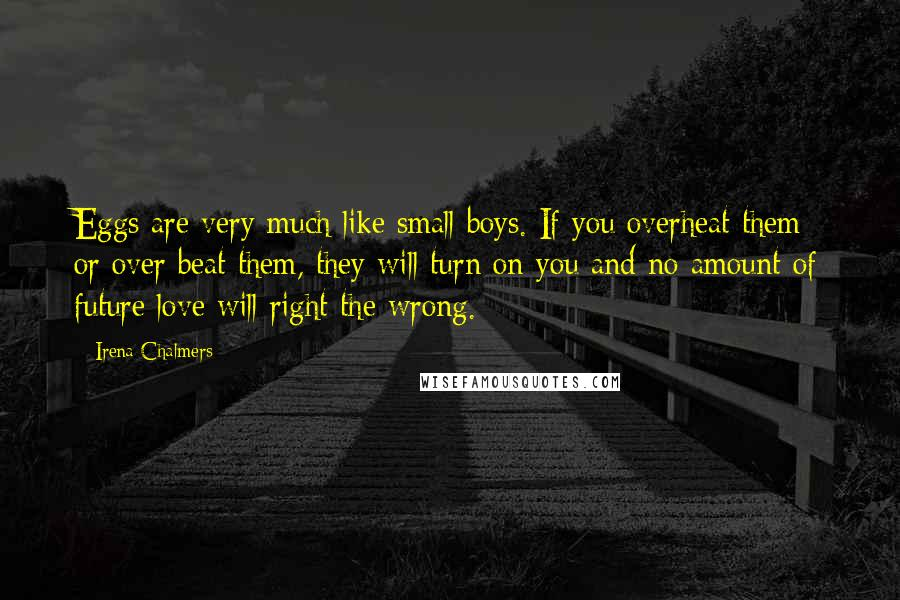 Irena Chalmers quotes: Eggs are very much like small boys. If you overheat them or over beat them, they will turn on you and no amount of future love will right the wrong.