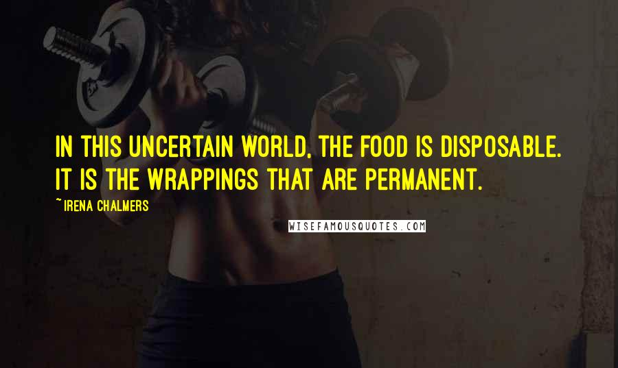 Irena Chalmers quotes: In this uncertain world, the food is disposable. It is the wrappings that are permanent.