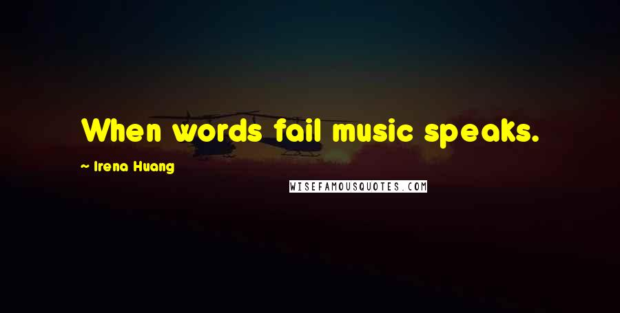 Irena Huang quotes: When words fail music speaks.