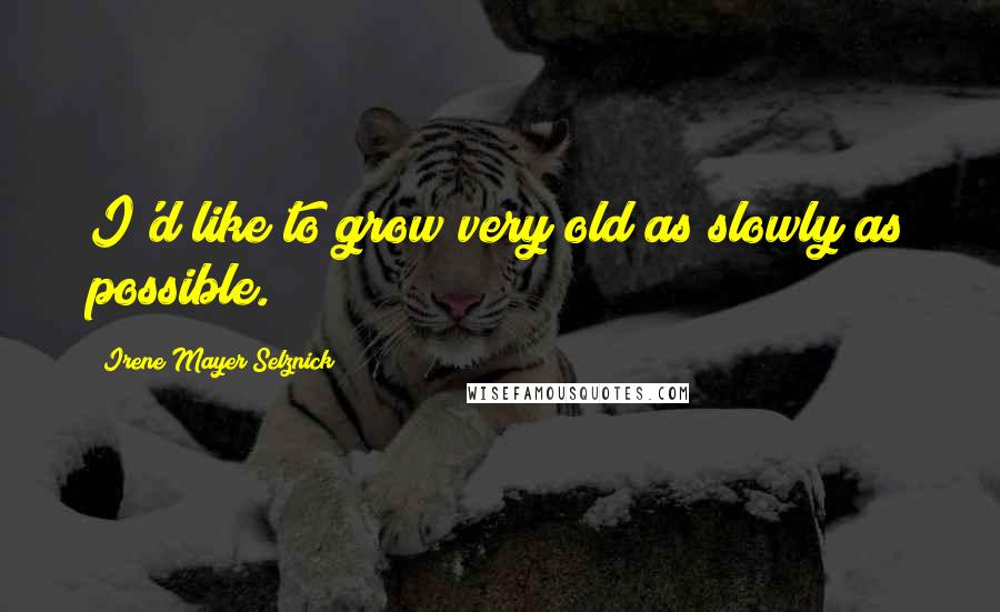 Irene Mayer Selznick quotes: I'd like to grow very old as slowly as possible.