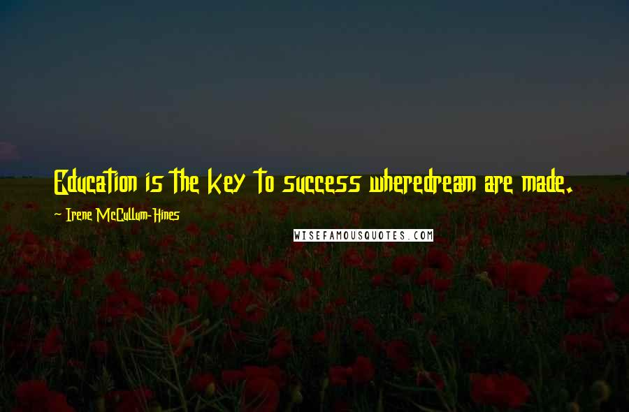 Irene McCullum-Hines quotes: Education is the key to success wheredream are made.