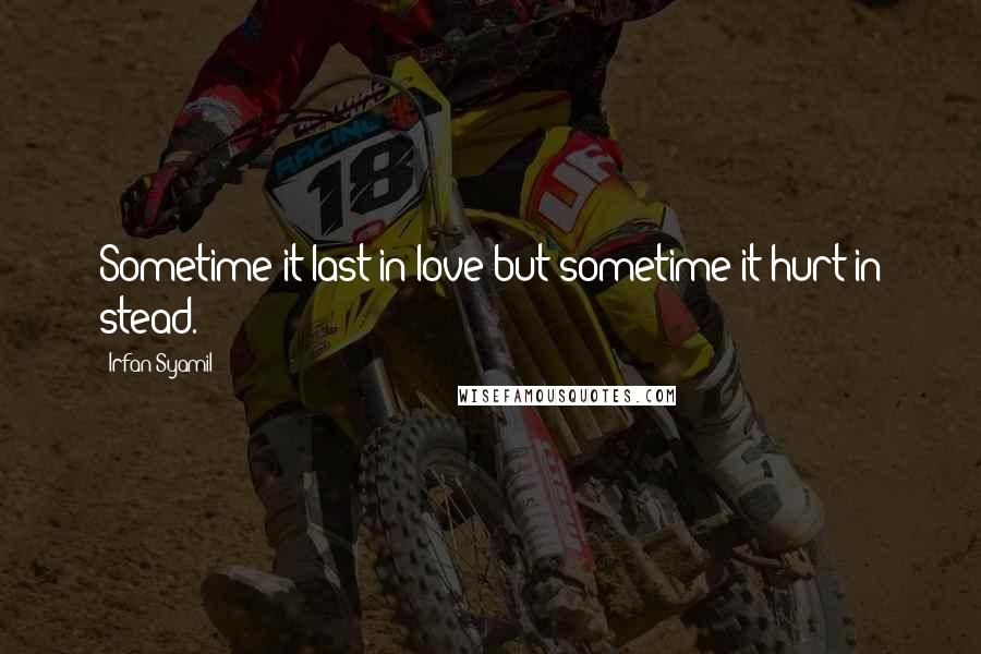 Irfan Syamil quotes: Sometime it last in love but sometime it hurt in stead.