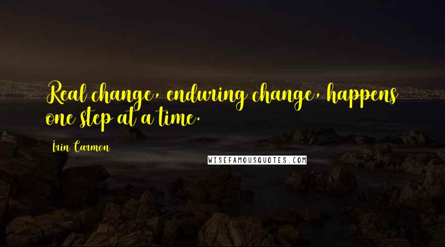 Irin Carmon quotes: Real change, enduring change, happens one step at a time.