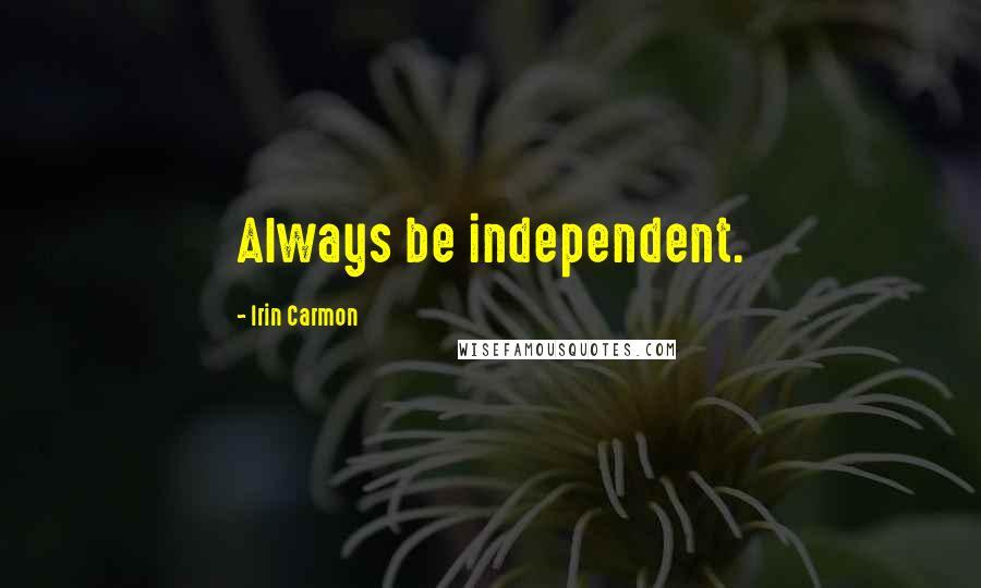 Irin Carmon quotes: Always be independent.